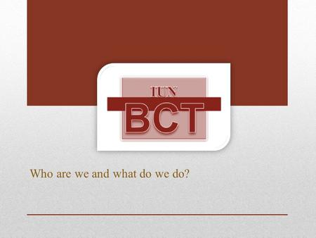 Who are we and what do we do?. What is a BCT? An acronym for Behavioral Consultation Team that was formed in 2010 at IUN. It is a campus wide team that.