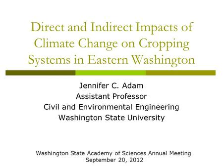 Direct and Indirect Impacts of Climate Change on Cropping Systems in Eastern Washington Jennifer C. Adam Assistant Professor Civil and Environmental Engineering.