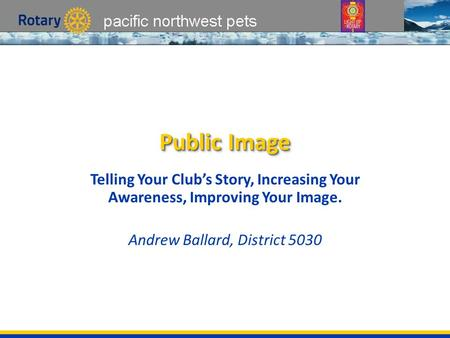 Pacific northwest pets Public Image Telling Your Club's Story, Increasing Your Awareness, Improving Your Image. Andrew Ballard, District 5030.