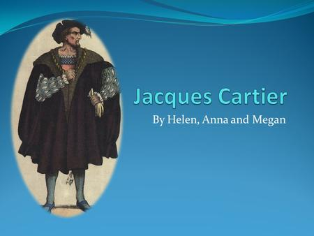 By Helen, Anna and Megan. Jacques Cartier (personal background) Jacques Cartier was a experienced sailor and navigator. In 1534 he tried to find the Northwest.