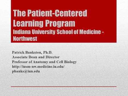 The Patient-Centered Learning Program Indiana University School of Medicine - Northwest Patrick Bankston, Ph.D. Associate Dean and Director Professor of.