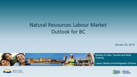 Ministry of Jobs, Tourism and Skills Training Labour Market and Immigration Division Natural Resources Labour Market Outlook for BC January 26, 2015.