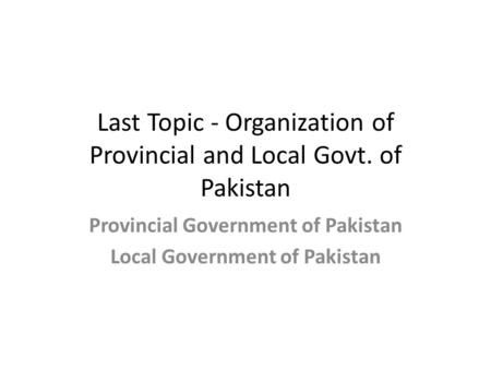 Last Topic - Organization of Provincial and Local Govt. of Pakistan