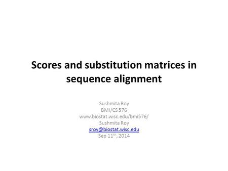 Scores and substitution matrices in sequence alignment Sushmita Roy BMI/CS 576  Sushmita Roy Sep 11 th,