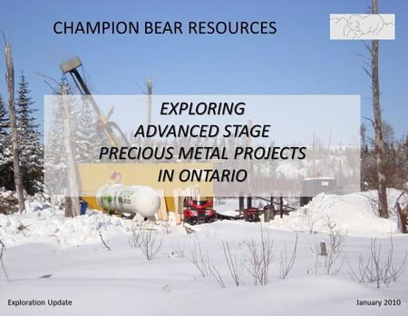 CHAMPION BEAR RESOURCES EXPLORING ADVANCED STAGE PRECIOUS METAL PROJECTS IN ONTARIO Exploration Update January 2010.
