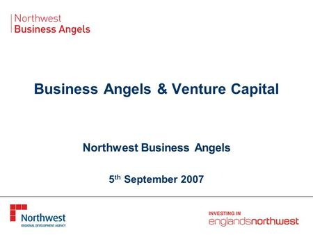 Business Angels & Venture Capital Northwest Business Angels 5 th September 2007.