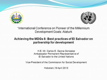 """International Conference on Pioneer of the Millennium Development Goals: Ataturk Achieving the MDGs 8: Best practices of El Salvador on partnership for."