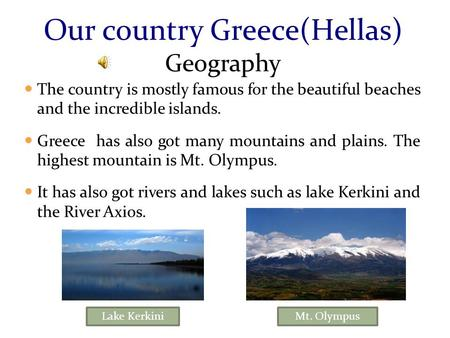 The country is mostly famous for the beautiful beaches and the incredible islands. Greece has also got many mountains and plains. The highest mountain.