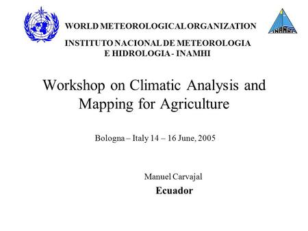 Workshop on Climatic Analysis and Mapping for Agriculture Bologna – Italy 14 – 16 June, 2005 Manuel Carvajal Ecuador WORLD METEOROLOGICAL ORGANIZATION.