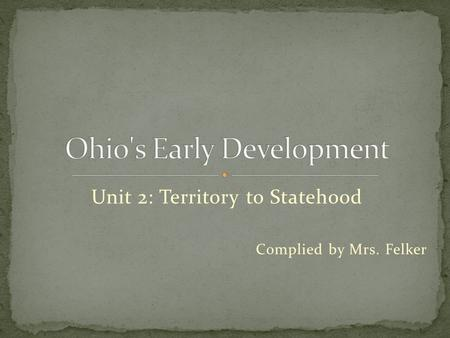 Unit 2: Territory to Statehood Complied by Mrs. Felker.