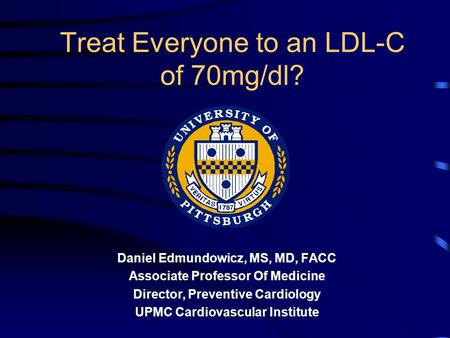 Treat Everyone to an LDL-C of 70mg/dl? Daniel Edmundowicz, MS, MD, FACC Associate Professor Of Medicine Director, Preventive Cardiology UPMC Cardiovascular.