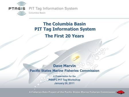 The Columbia Basin PIT Tag Information System The First 20 Years Dave Marvin Pacific States Marine Fisheries Commission A Presentation for the PSMFC PIT.