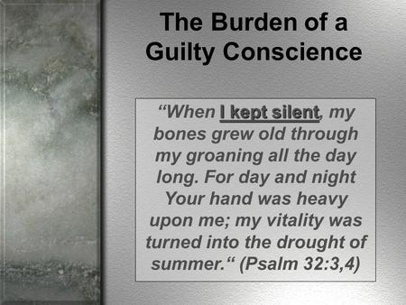 "The Burden of a Guilty Conscience I kept silent ""When I kept silent, my bones grew old through my groaning all the day long. For day and night Your hand."