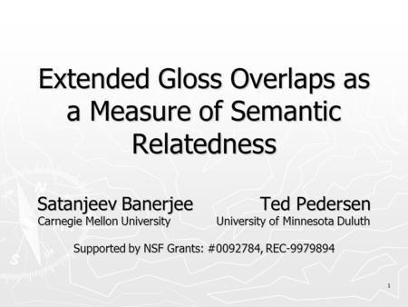 1 Extended Gloss Overlaps as a Measure of Semantic Relatedness Satanjeev Banerjee Ted Pedersen Carnegie Mellon University University of Minnesota Duluth.