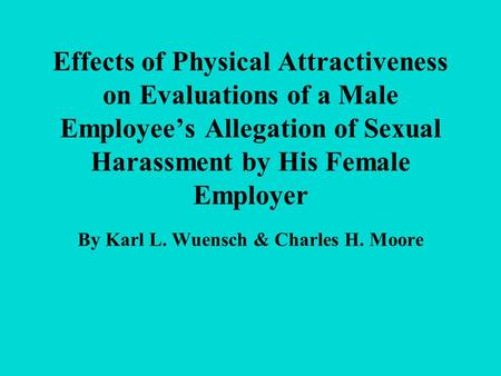 Effects of Physical Attractiveness on Evaluations of a Male Employee's Allegation of Sexual Harassment by His Female Employer By Karl L. Wuensch & Charles.
