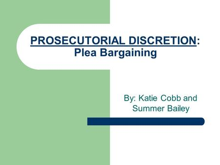 PROSECUTORIAL DISCRETION: Plea Bargaining By: Katie Cobb and Summer Bailey.