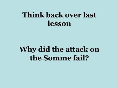 Think back over last lesson Why did the attack on the Somme fail?