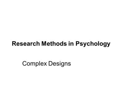 Research Methods in Psychology Complex Designs.  Experiments that involve two or more independent variables studies simultaneously at least one dependent.