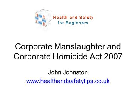 John Johnston www.healthandsafetytips.co.uk Corporate Manslaughter and Corporate Homicide Act 2007.