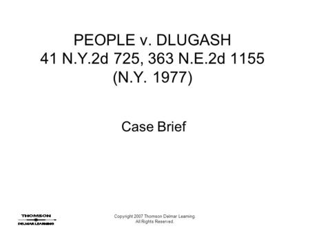 Copyright 2007 Thomson Delmar Learning. All Rights Reserved. PEOPLE v. DLUGASH 41 N.Y.2d 725, 363 N.E.2d 1155 (N.Y. 1977) Case Brief.
