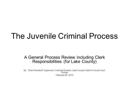 The Juvenile Criminal Process A General Process Review including Clerk Responsibilities (for Lake County) By: Sheri Woodruff, Supervisor, Criminal Division,