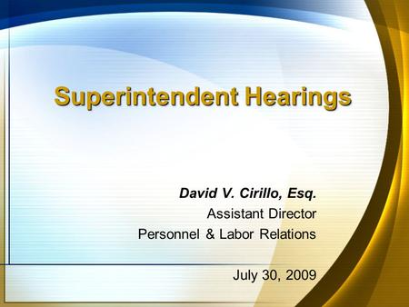 Superintendent Hearings David V. Cirillo, Esq. Assistant Director Personnel & Labor Relations July 30, 2009.