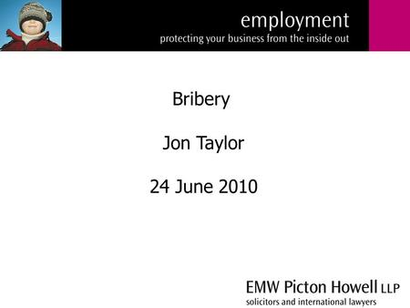 Bribery Jon Taylor 24 June 2010. What is bribery? Transparency International (a non-governmental anti-corruption organisation) defines bribery as the.