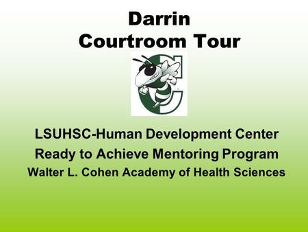 Darrin Courtroom Tour LSUHSC-Human Development Center Ready to Achieve Mentoring Program Walter L. Cohen Academy of Health Sciences.