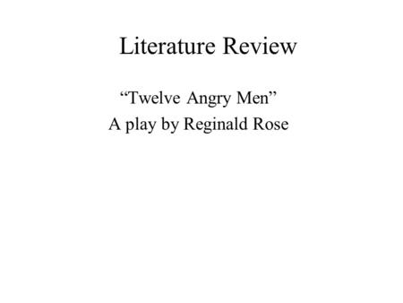 "Literature Review ""Twelve Angry Men"" A play by Reginald Rose."