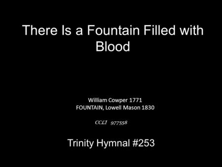 There Is a Fountain Filled with Blood William Cowper 1771 FOUNTAIN, Lowell Mason 1830 CCLI 977558 Trinity Hymnal #253.