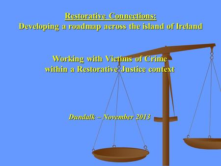 Restorative Connections: Developing a roadmap across the island of Ireland Working with Victims of Crime within a Restorative Justice context Dundalk –