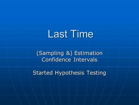 Last Time (Sampling &) Estimation Confidence Intervals Started Hypothesis Testing.
