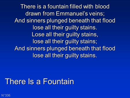 There Is a Fountain N°336 There is a fountain filled with blood drawn from Emmanuel's veins; And sinners plunged beneath that flood lose all their guilty.