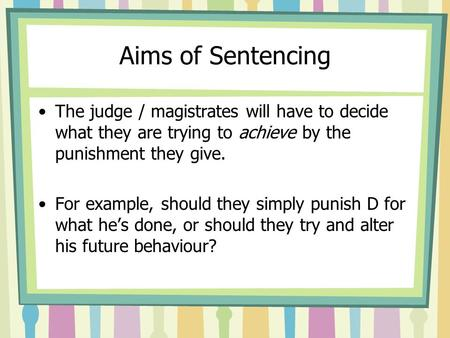 Aims of Sentencing The judge / magistrates will have to decide what they are trying to achieve by the punishment they give. For example, should they simply.