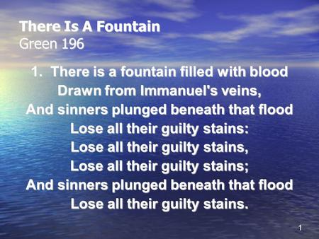 1 There Is A Fountain Green 196 1. There is a fountain filled with blood Drawn from Immanuel's veins, And sinners plunged beneath that flood Lose all their.