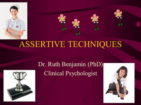 ASSERTIVE TECHNIQUES Dr. Ruth Benjamin (PhD) Clinical Psychologist.