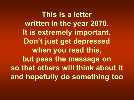 This is a letter written in the year 2070. It is extremely important. Don't just get depressed when you read this, but pass the message on so that others.