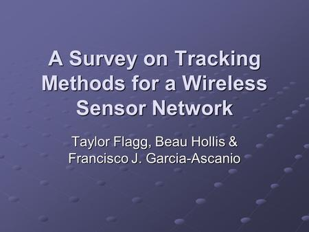 A Survey on Tracking Methods for a Wireless Sensor Network Taylor Flagg, Beau Hollis & Francisco J. Garcia-Ascanio.