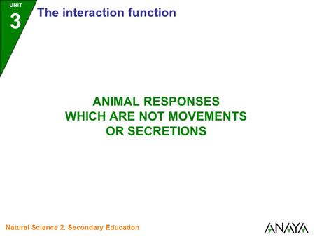 UNIT 3 The interaction function Natural Science 2. Secondary Education ANIMAL RESPONSES WHICH ARE NOT MOVEMENTS OR SECRETIONS.