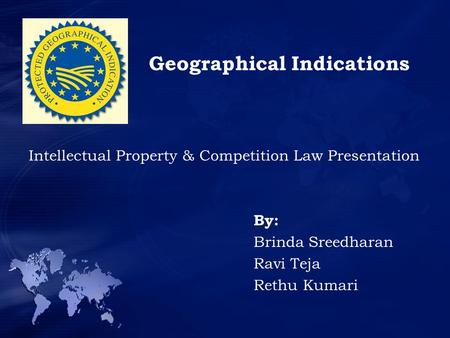 Geographical Indications Intellectual Property & Competition Law Presentation By: Brinda Sreedharan Ravi Teja Rethu Kumari.