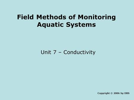 Field Methods of Monitoring Aquatic Systems Unit 7 – Conductivity Copyright © 2006 by DBS.