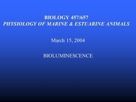 BIOLOGY 457/657 PHYSIOLOGY OF MARINE & ESTUARINE ANIMALS March 15, 2004 BIOLUMINESCENCE.