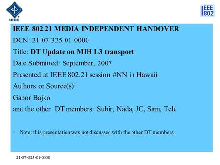 21-07-325-01-0000 IEEE 802.21 MEDIA INDEPENDENT HANDOVER DCN: 21-07-325-01-0000 Title: DT Update on MIH L3 transport Date Submitted: September, 2007 Presented.