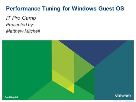 © 2010 VMware Inc. All rights reserved Confidential Performance Tuning for Windows Guest OS IT Pro Camp Presented by: Matthew Mitchell.