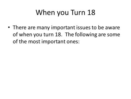 When you Turn 18 There are many important issues to be aware of when you turn 18. The following are some of the most important ones: