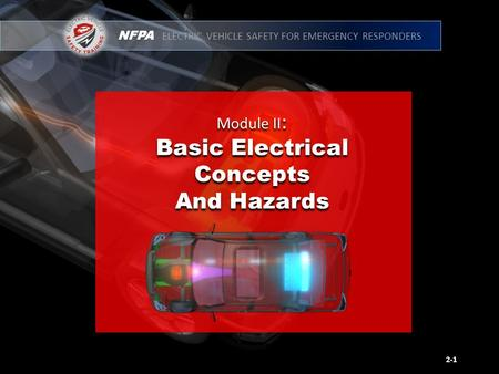 NFPA ELECTRIC VEHICLE SAFETY FOR EMERGENCY RESPONDERS Module II : Basic Electrical Concepts And Hazards Module II : Basic Electrical Concepts And Hazards.