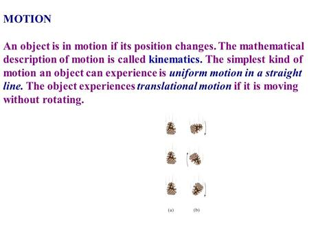 MOTION   An object is in motion if its position changes. The mathematical description of motion is called kinematics. The simplest kind of motion an object.