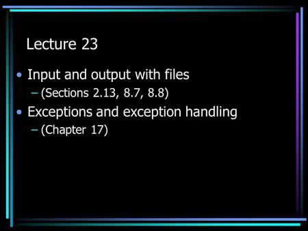 Lecture 23 Input and output with files –(Sections 2.13, 8.7, 8.8) Exceptions and exception handling –(Chapter 17)