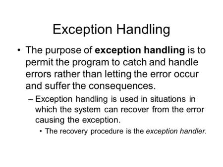 Exception Handling The purpose of exception handling is to permit the program to catch and handle errors rather than letting the error occur and suffer.
