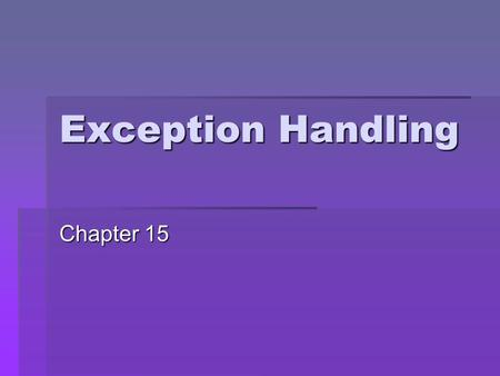 Exception Handling Chapter 15 2 What You Will Learn Use try, throw, catch to watch for indicate exceptions handle How to process exceptions and failures.